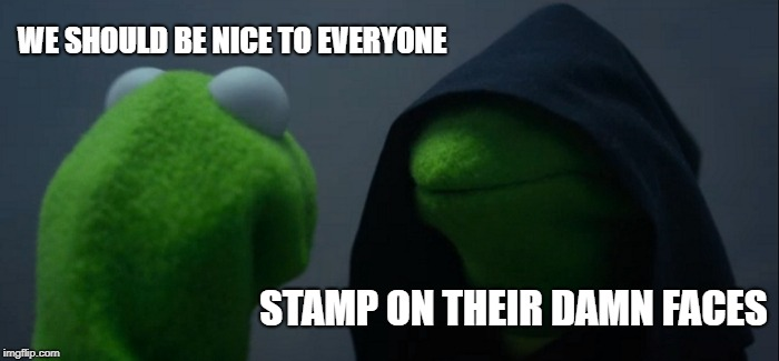 Evil Kermit Meme | WE SHOULD BE NICE TO EVERYONE STAMP ON THEIR DAMN FACES | image tagged in memes,evil kermit | made w/ Imgflip meme maker