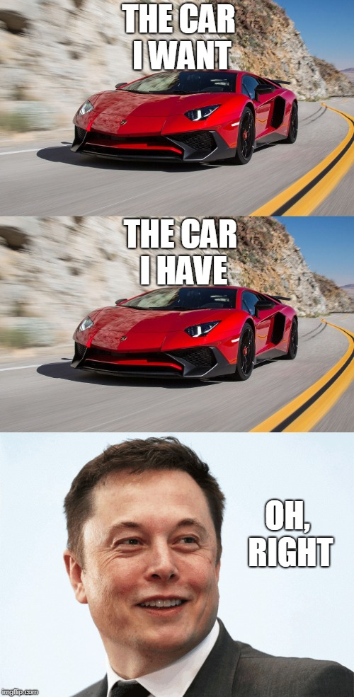 The life of Elon Musk | THE CAR I WANT THE CAR I HAVE OH, RIGHT | image tagged in lamborghini,memes,funny,elon musk | made w/ Imgflip meme maker