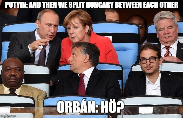 PUTYIN: AND THEN WE SPLIT HUNGARY BETWEEN EACH OTHER ORBÁN: HÖ? | image tagged in politicians | made w/ Imgflip meme maker