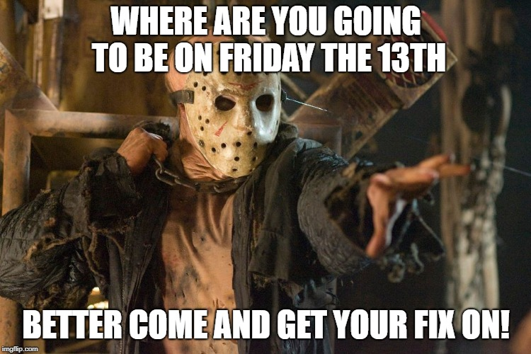 Friday the 13th | WHERE ARE YOU GOING TO BE ON FRIDAY THE 13TH BETTER COME AND GET YOUR FIX ON! | image tagged in friday the 13th | made w/ Imgflip meme maker