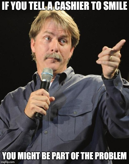 Jeff Foxworthy | IF YOU TELL A CASHIER TO SMILE YOU MIGHT BE PART OF THE PROBLEM | image tagged in jeff foxworthy,retail,customer service,walmart,you might be a redneck if | made w/ Imgflip meme maker