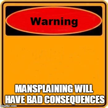 MANSPLAINING WILL HAVE BAD CONSEQUENCES | made w/ Imgflip meme maker