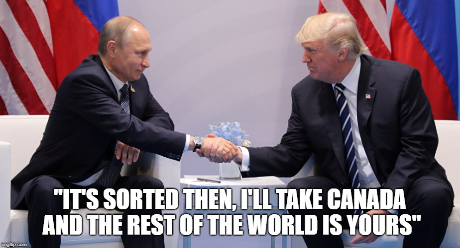 "Behind closed doors, with only an interpreter. | ""IT'S SORTED THEN, I'LL TAKE CANADA AND THE REST OF THE WORLD IS YOURS"" 