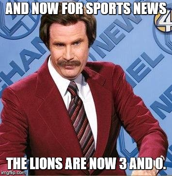 Ron Burgundy | AND NOW FOR SPORTS NEWS THE LIONS ARE NOW 3 AND 0. | image tagged in ron burgundy | made w/ Imgflip meme maker