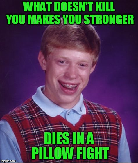 Bad Luck Brian Meme | WHAT DOESN'T KILL YOU MAKES YOU STRONGER DIES IN A PILLOW FIGHT | image tagged in memes,bad luck brian | made w/ Imgflip meme maker