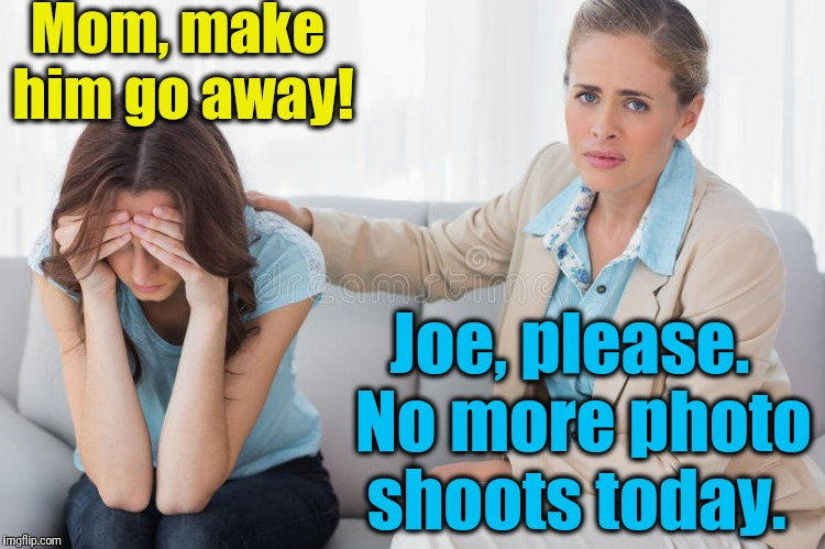 Mom, make him go away! Joe, please.  No more photo shoots today. | made w/ Imgflip meme maker