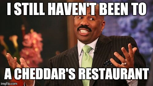 Steve Harvey Meme | I STILL HAVEN'T BEEN TO A CHEDDAR'S RESTAURANT | image tagged in memes,steve harvey | made w/ Imgflip meme maker