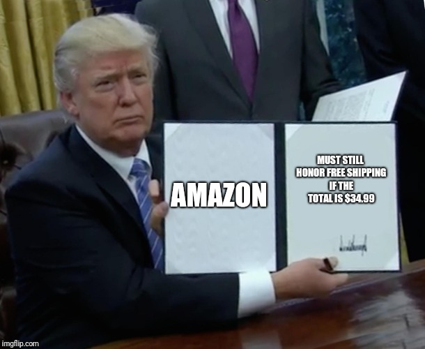 Amazon you suk | AMAZON MUST STILL HONOR FREE SHIPPING IF THE TOTAL IS $34.99 | image tagged in memes,trump bill signing | made w/ Imgflip meme maker