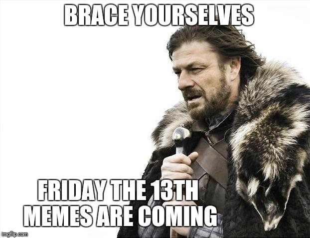 Friday the 13th is coming up! | BRACE YOURSELVES FRIDAY THE 13TH MEMES ARE COMING | image tagged in memes,brace yourselves x is coming,friday 13th | made w/ Imgflip meme maker