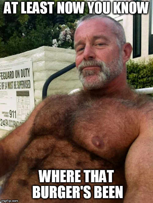Hairy Daddy | AT LEAST NOW YOU KNOW WHERE THAT BURGER'S BEEN | image tagged in hairy daddy | made w/ Imgflip meme maker