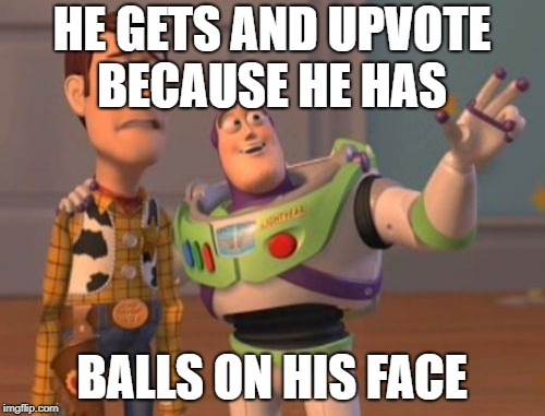 X, X Everywhere Meme | HE GETS AND UPVOTE BECAUSE HE HAS BALLS ON HIS FACE | image tagged in memes,x x everywhere | made w/ Imgflip meme maker