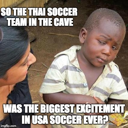 Third World Skeptical Kid Meme | SO THE THAI SOCCER TEAM IN THE CAVE WAS THE BIGGEST EXCITEMENT IN USA SOCCER EVER? | image tagged in memes,third world skeptical kid | made w/ Imgflip meme maker