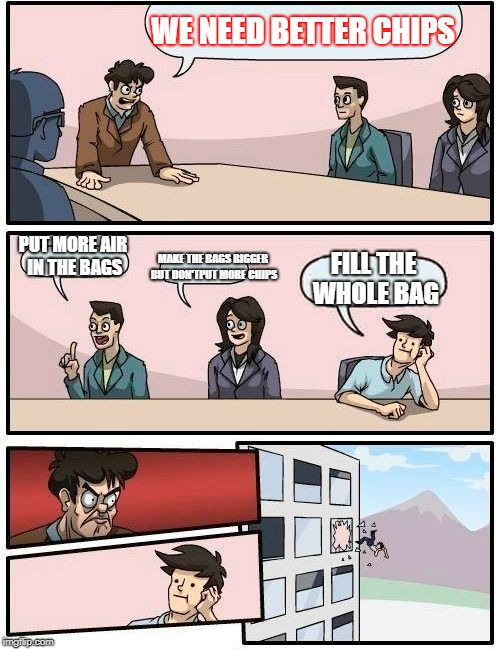 Boardroom Meeting Suggestion Meme | WE NEED BETTER CHIPS PUT MORE AIR IN THE BAGS MAKE THE BAGS BIGGER BUT DON'TPUT MORE CHIPS FILL THE WHOLE BAG | image tagged in memes,boardroom meeting suggestion | made w/ Imgflip meme maker