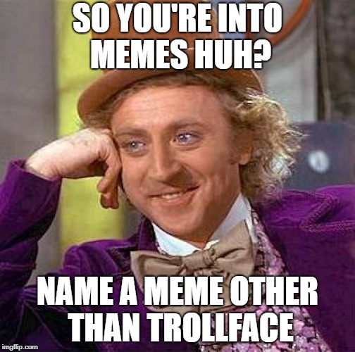 Creepy Condescending Wonka Meme | SO YOU'RE INTO MEMES HUH? NAME A MEME OTHER THAN TROLLFACE | image tagged in memes,creepy condescending wonka | made w/ Imgflip meme maker