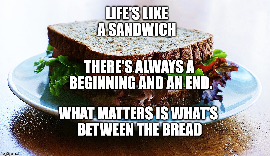 The Sandwich of life |  LIFE'S LIKE A SANDWICH; THERE'S ALWAYS A BEGINNING AND AN END. WHAT MATTERS IS WHAT'S BETWEEN THE BREAD | image tagged in food,life,goals,hope,motivation,inspirational quote | made w/ Imgflip meme maker
