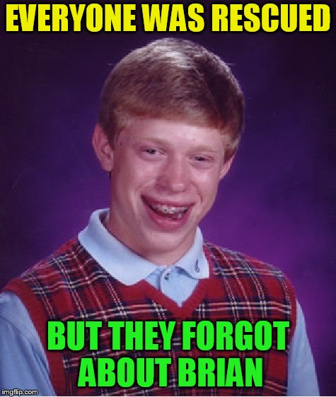 Bad Luck Brian Meme | EVERYONE WAS RESCUED BUT THEY FORGOT ABOUT BRIAN | image tagged in memes,bad luck brian | made w/ Imgflip meme maker