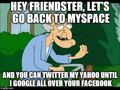 Herbert enters the 21st Century | HEY FRIENDSTER, LET'S GO BACK TO MYSPACE AND YOU CAN TWITTER MY YAHOO UNTIL I GOOGLE ALL OVER YOUR FACEBOOK | image tagged in herbert the pervert,memes | made w/ Imgflip meme maker