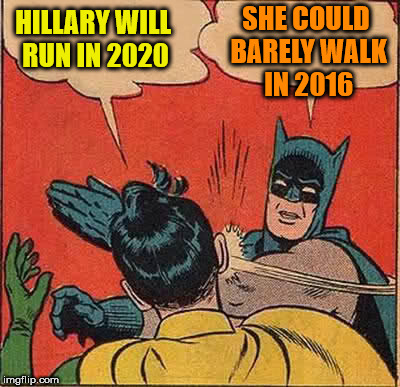 Batman Slapping Robin Meme | HILLARY WILL RUN IN 2020 SHE COULD BARELY WALK IN 2016 | image tagged in memes,batman slapping robin | made w/ Imgflip meme maker