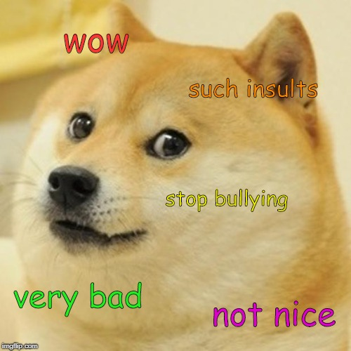 Doge | wow such insults stop bullying very bad not nice | image tagged in memes,doge | made w/ Imgflip meme maker
