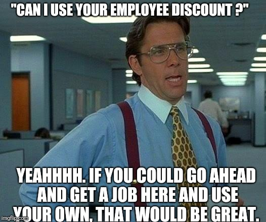 "That Would Be Great Meme | ""CAN I USE YOUR EMPLOYEE DISCOUNT ?"" YEAHHHH. IF YOU COULD GO AHEAD AND GET A JOB HERE AND USE YOUR OWN, THAT WOULD BE GREAT. 