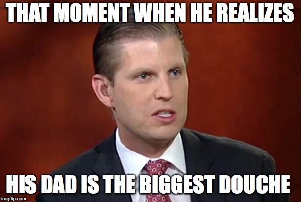 THAT MOMENT WHEN HE REALIZES HIS DAD IS THE BIGGEST DOUCHE | image tagged in eric trump | made w/ Imgflip meme maker