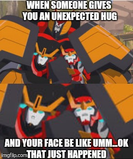 The type of hug that some people don't like getting | WHEN SOMEONE GIVES YOU AN UNEXPECTED HUG AND YOUR FACE BE LIKE UMM...OK THAT JUST HAPPENED | image tagged in transformers rid | made w/ Imgflip meme maker