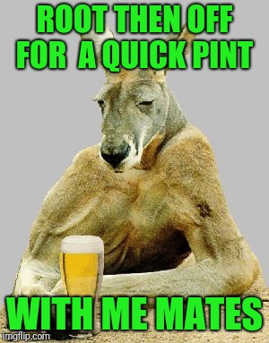 Shut up and have a beer | ROOT THEN OFF FOR  A QUICK PINT WITH ME MATES | image tagged in shut up and have a beer | made w/ Imgflip meme maker