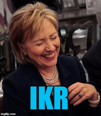 Hillary LOL | IKR | image tagged in hillary lol | made w/ Imgflip meme maker
