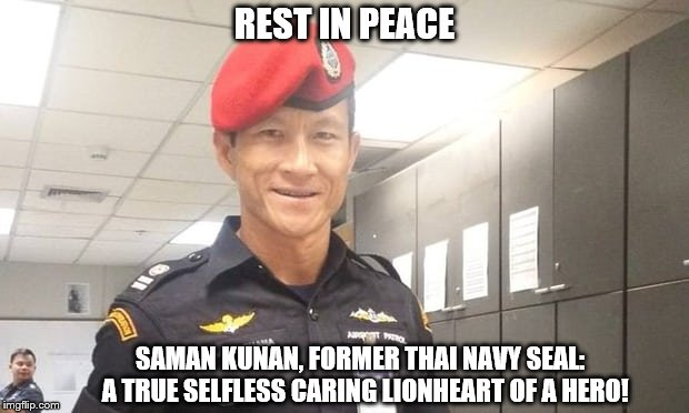REST IN PEACE SAMAN KUNAN, FORMER THAI NAVY SEAL:  A TRUE SELFLESS CARING LIONHEART OF A HERO! | image tagged in saman kunan,hero,thailand cave rescue miracle,lionheart,saving lives,thai navy seal | made w/ Imgflip meme maker