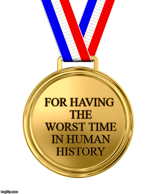 Don't know if you should cry out of happiness or misery? | FOR HAVING THE WORST TIME IN HUMAN HISTORY | image tagged in gold medal,a bad time | made w/ Imgflip meme maker