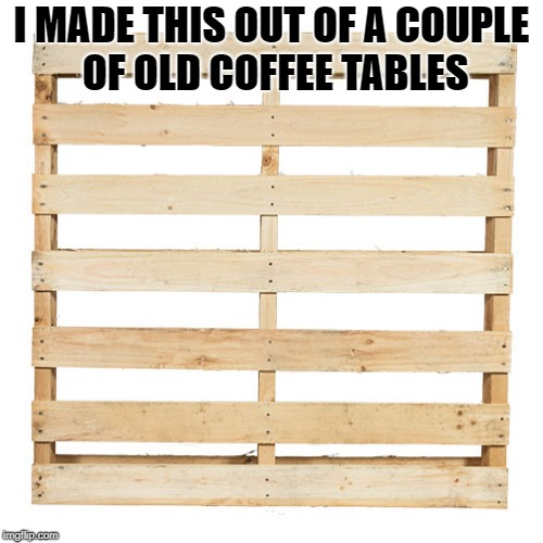 diy | I MADE THIS OUT OF A COUPLE OF OLD COFFEE TABLES | image tagged in pallet,joke | made w/ Imgflip meme maker