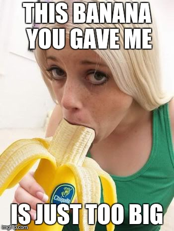 THIS BANANA YOU GAVE ME IS JUST TOO BIG | made w/ Imgflip meme maker