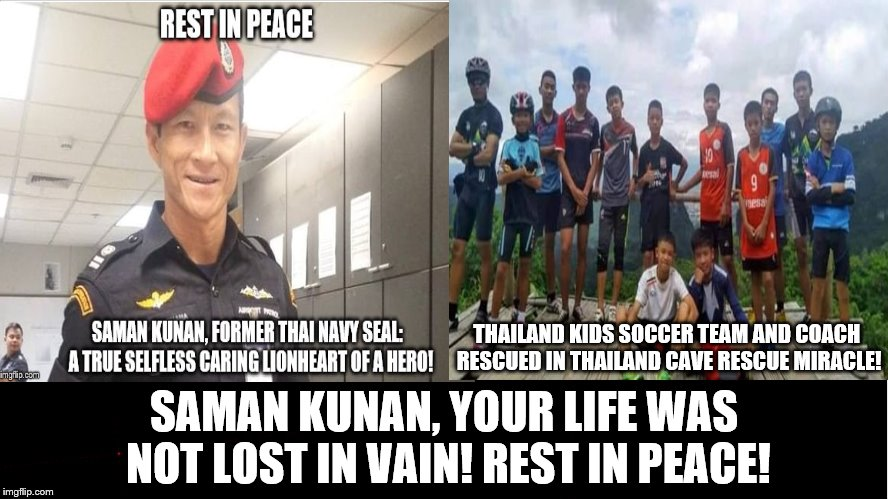 SAMAN KUNAN AND THE LIVES HE HELPED SAVE: HIS SACRIFICE WAS NOT IN VAIN! | THAILAND KIDS SOCCER TEAM AND COACH RESCUED IN THAILAND CAVE RESCUE MIRACLE! SAMAN KUNAN, YOUR LIFE WAS NOT LOST IN VAIN! REST IN PEACE! | image tagged in wild boars thailand kids soccer team,hero and the rescued,saman kunan,thailand cave rescue miracle,hero,lionheart | made w/ Imgflip meme maker