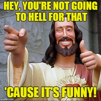 HEY, YOU'RE NOT GOING TO HELL FOR THAT 'CAUSE IT'S FUNNY! | made w/ Imgflip meme maker