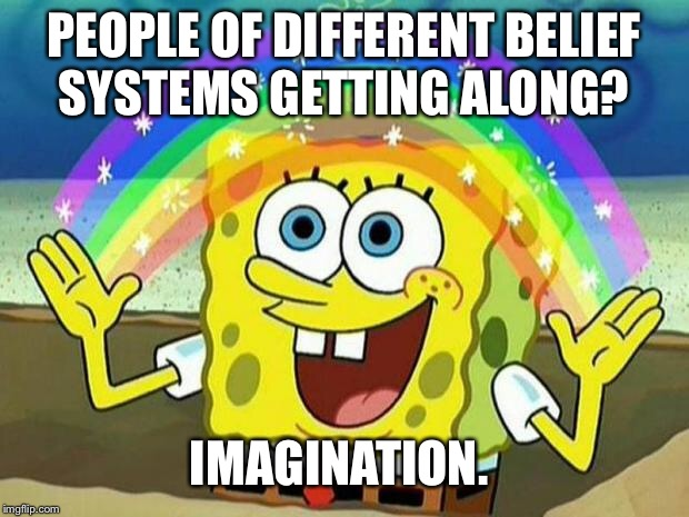 spongebob rainbow | PEOPLE OF DIFFERENT BELIEF SYSTEMS GETTING ALONG? IMAGINATION. | image tagged in spongebob rainbow | made w/ Imgflip meme maker