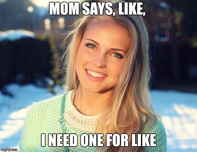 MOM SAYS, LIKE, I NEED ONE FOR LIKE | made w/ Imgflip meme maker
