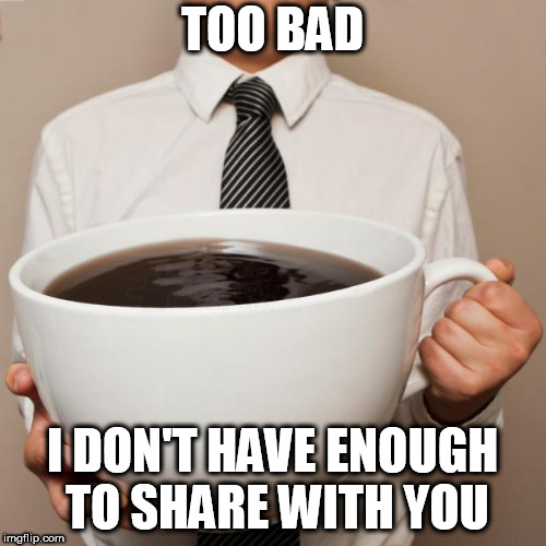 giant coffee | TOO BAD I DON'T HAVE ENOUGH TO SHARE WITH YOU | image tagged in giant coffee | made w/ Imgflip meme maker