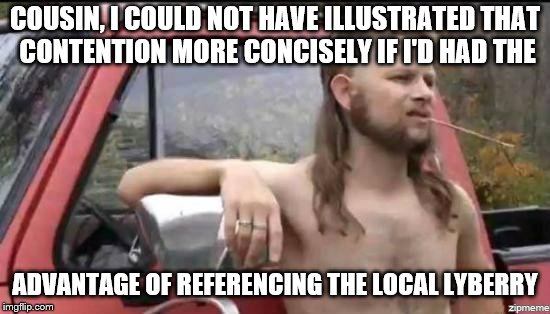 almost politically correct redneck | COUSIN, I COULD NOT HAVE ILLUSTRATED THAT CONTENTION MORE CONCISELY IF I'D HAD THE ADVANTAGE OF REFERENCING THE LOCAL LYBERRY | image tagged in almost politically correct redneck | made w/ Imgflip meme maker