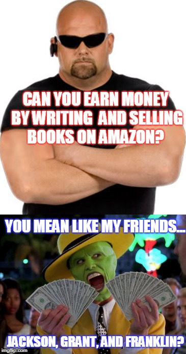 Bouncer & The Mask | CAN YOU EARN MONEY BY WRITING AND SELLING BOOKS ON AMAZON? JACKSON, GRANT, AND FRANKLIN? YOU MEAN LIKE MY FRIENDS... | image tagged in the mask,jim carrey,bouncer,club bouncer | made w/ Imgflip meme maker