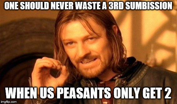 One Does Not Simply Meme | ONE SHOULD NEVER WASTE A 3RD SUMBISSION WHEN US PEASANTS ONLY GET 2 | image tagged in memes,one does not simply | made w/ Imgflip meme maker