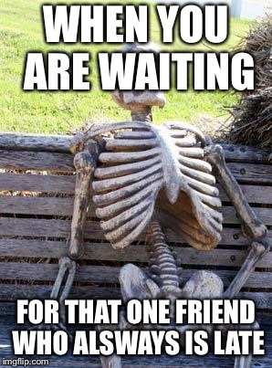 Waiting Skeleton Meme | WHEN YOU ARE WAITING FOR THAT ONE FRIEND WHO ALSWAYS IS LATE | image tagged in memes,waiting skeleton | made w/ Imgflip meme maker