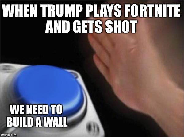 Blank Nut Button Meme | WHEN TRUMP PLAYS FORTNITE AND GETS SHOT WE NEED TO BUILD A WALL | image tagged in memes,blank nut button | made w/ Imgflip meme maker