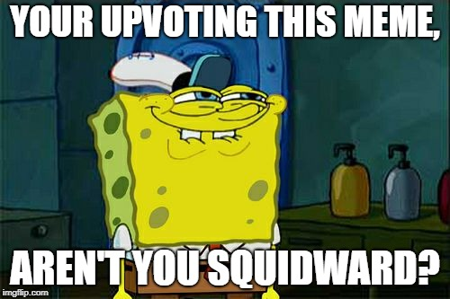 You love this meme, don't you  | YOUR UPVOTING THIS MEME, AREN'T YOU SQUIDWARD? | image tagged in memes,dont you squidward | made w/ Imgflip meme maker