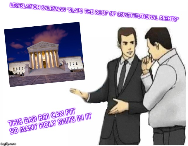 Car Salesman Slaps Hood Meme | THIS BAD BOI CAN FIT SO MANY HOLY SHITS IN IT LEGISLATION SALESMAN *SLAPS THE ROOF OF CONSTITUTIONAL RIGHTS* | image tagged in car salesman slaps hood of car | made w/ Imgflip meme maker
