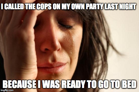 First World Problems Meme | I CALLED THE COPS ON MY OWN PARTY LAST NIGHT BECAUSE I WAS READY TO GO TO BED | image tagged in memes,first world problems | made w/ Imgflip meme maker