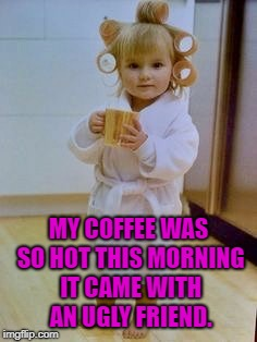 MY COFFEE WAS SO HOT THIS MORNING IT CAME WITH AN UGLY FRIEND. | image tagged in coffee kid,coffee,memes,funny,coffee memes,funny memes | made w/ Imgflip meme maker