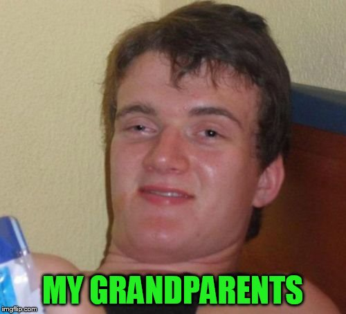 10 Guy Meme | MY GRANDPARENTS | image tagged in memes,10 guy | made w/ Imgflip meme maker