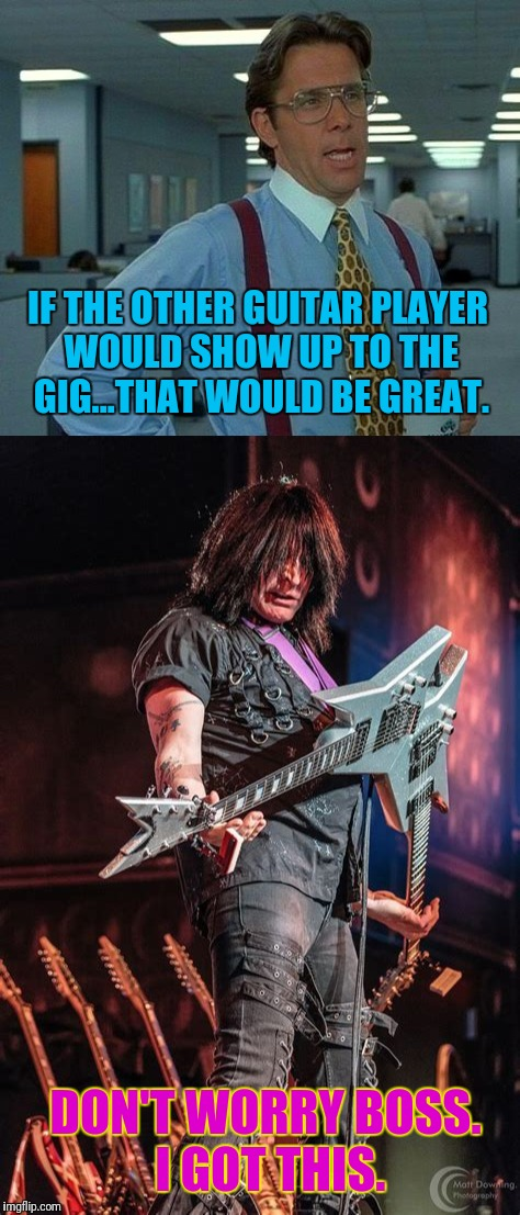 Can play two parts at once! | IF THE OTHER GUITAR PLAYER WOULD SHOW UP TO THE GIG...THAT WOULD BE GREAT. DON'T WORRY BOSS. I GOT THIS. | image tagged in memes,that would be great | made w/ Imgflip meme maker