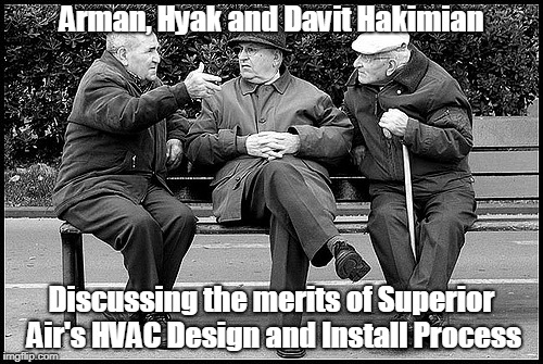 Arman, Hyak and Davit Hakimian Discussing the merits of Superior Air's HVAC Design and Install Process | image tagged in 3 old men | made w/ Imgflip meme maker