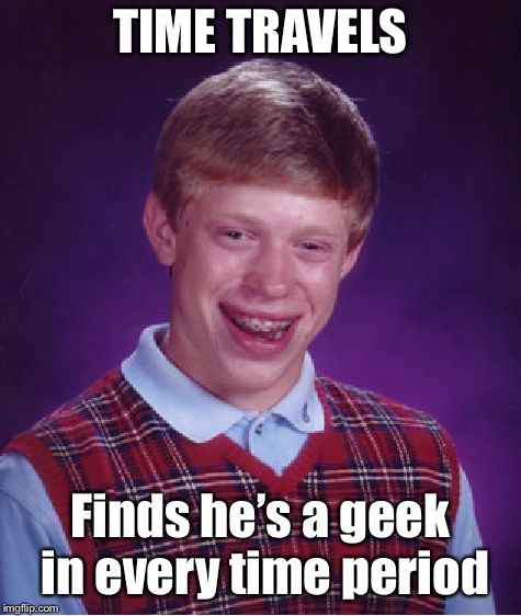 Bad Luck Brian Meme | TIME TRAVELS Finds he's a geek in every time period | image tagged in memes,bad luck brian | made w/ Imgflip meme maker